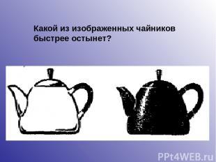Какой из изображенных чайников быстрее остынет?