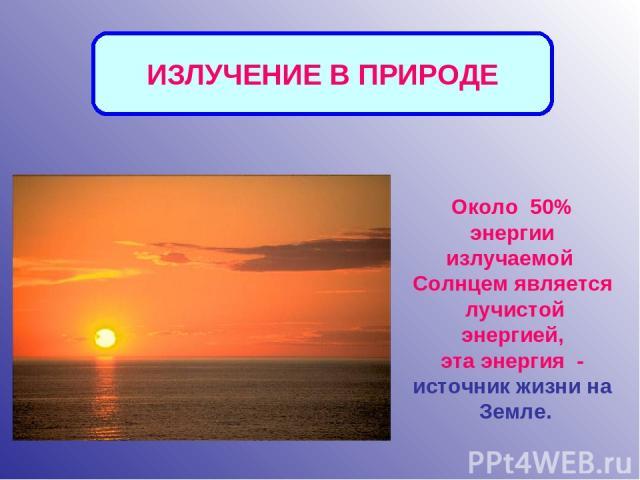 Около 50% энергии излучаемой Солнцем является лучистой энергией, эта энергия - источник жизни на Земле. ИЗЛУЧЕНИЕ В ПРИРОДЕ