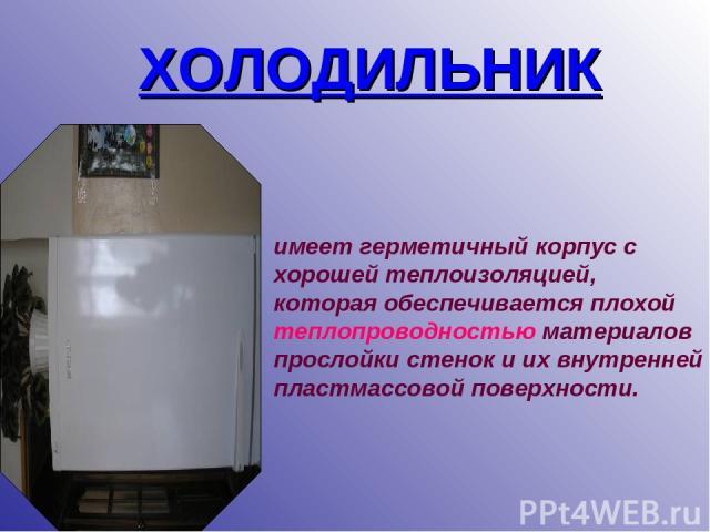 ХОЛОДИЛЬНИК имеет герметичный корпус с хорошей теплоизоляцией, которая обеспечивается плохой теплопроводностью материалов прослойки стенок и их внутренней пластмассовой поверхности.