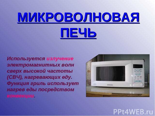 МИКРОВОЛНОВАЯ ПЕЧЬ Используется излучение электромагнитных волн сверх высокой частоты (СВЧ), нагревающих еду. Функция гриль использует нагрев еды посредством конвекции.