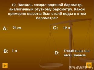 10. Паскаль создал водяной барометр, аналогичный ртутному барометру. Какой приме