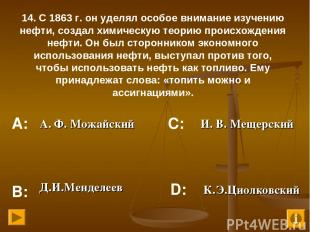 14. С 1863 г. он уделял особое внимание изучению нефти, создал химическую теорию