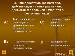 3. Равнодействующая всех сил, действующая на тело, равна нулю. Движется это тело
