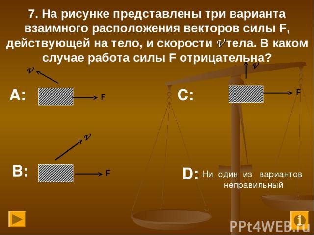 7. На рисунке представлены три варианта взаимного расположения векторов силы F, действующей на тело, и скорости V тела. В каком случае работа силы F отрицательна? А: В: С: D: F V V V F F Ни один из вариантов неправильный
