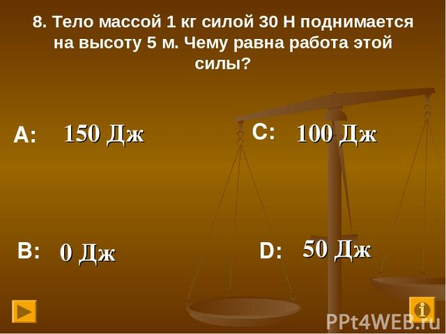 8. Тело массой 1 кг силой 30 Н поднимается на высоту 5 м. Чему равна работа этой силы? 150 Дж 100 Дж 0 Дж 50 Дж А: В: С: D: