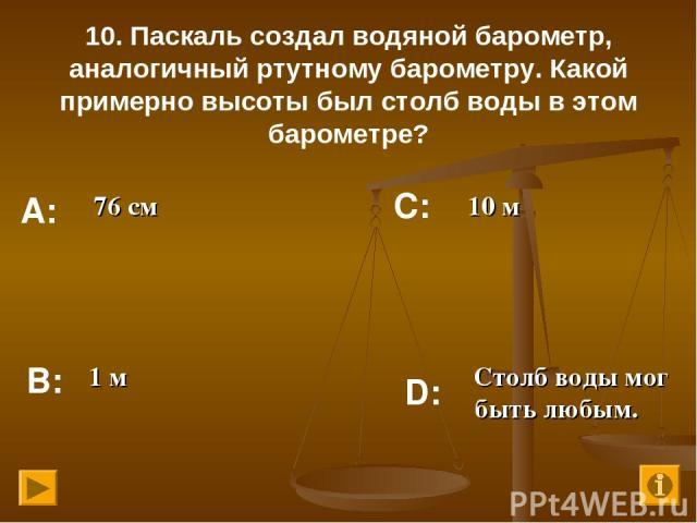 10. Паскаль создал водяной барометр, аналогичный ртутному барометру. Какой примерно высоты был столб воды в этом барометре? 76 см 10 м 1 м Столб воды мог быть любым. А: В: С: D: