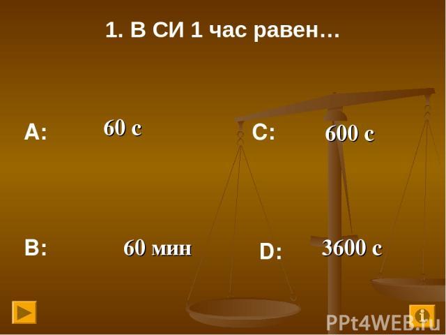 1. В СИ 1 час равен… 60 с 600 с 60 мин 3600 с А: В: С: D: