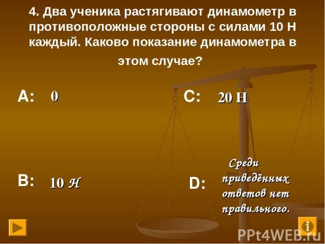4. Два ученика растягивают динамометр в противоположные стороны с силами 10 Н каждый. Каково показание динамометра в этом случае? 0 20 Н 10 Н Среди приведённых ответов нет правильного. А: В: С: D: