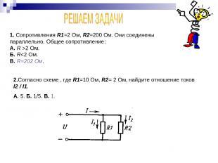 1. Сопротивления R1=2 Ом, R2=200 Ом. Они соединены параллельно. Общее сопротивле