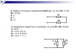 3. Найдите отношение напряжений U1/U2 (рис.3), если R1 =5 Ом, R2 =15 Ом А. 3.