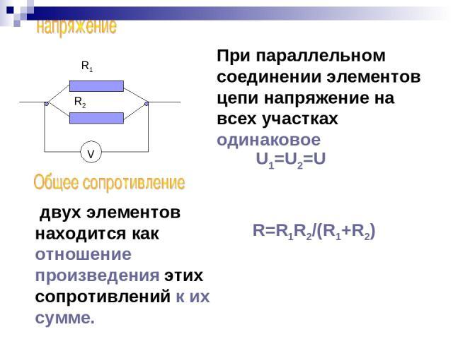 V R1 R2 При параллельном соединении элементов цепи напряжение на всех участках одинаковое U1=U2=U двух элементов находится как отношение произведения этих сопротивлений к их сумме. R=R1R2/(R1+R2)