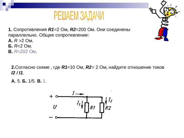 1. Сопротивления R1=2 Ом, R2=200 Ом. Они соединены параллельно. Общее сопротивление: А. R >2 Ом. Б. R