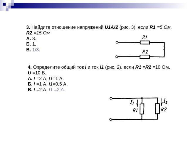 3. Найдите отношение напряжений U1/U2 (рис.3), если R1 =5 Ом, R2 =15 Ом А. 3. Б. 1. В. 1/3. 4. Определите общий ток I и ток I1 (рис. 2), если R1 =R2 =10 Ом, U =10В. А. I =2 А, I1=1А. Б. I =1 А, I1=0,5А. В. I =2 А, I1 =2А.
