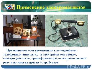 Применяются электромагниты в телеграфном, телефонном аппаратах , в электрическом