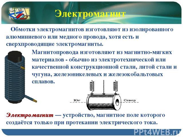 Магнитопровода изготовляют из магнитно-мягких материалов - обычно из электротехнической или качественной конструкционной стали, литой стали и чугуна, железоникелевых и железокобальтовых сплавов. Электромагнит — устройство, магнитное поле которого со…