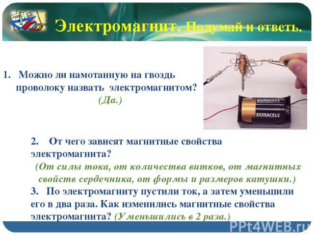 Электромагнит. Подумай и ответь. Можно ли намотанную на гвоздь проволоку назвать электромагнитом? (Да.) 2. От чего зависят магнитные свойства электромагнита? (От силы тока, от количества витков, от магнитных свойств сердечника, от формы и размеров к…