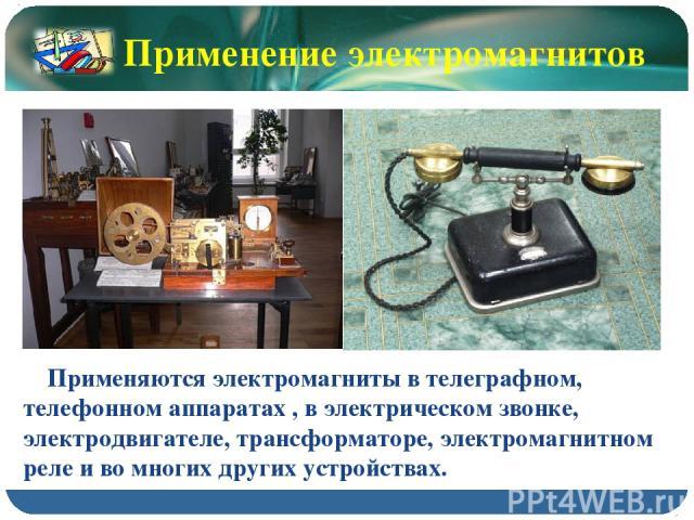 Применяются электромагниты в телеграфном, телефонном аппаратах , в электрическом звонке, электродвигателе, трансформаторе, электромагнитном реле и во многих других устройствах. Применение электромагнитов