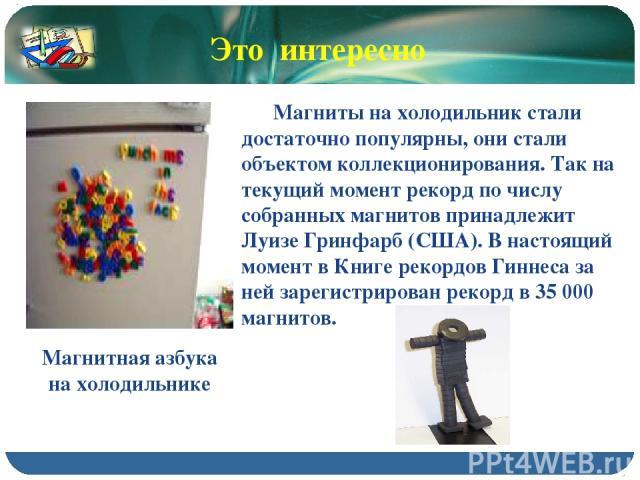 Магнитная азбука на холодильнике Магниты на холодильник стали достаточно популярны, они стали объектом коллекционирования. Так на текущий момент рекорд по числу собранных магнитов принадлежит Луизе Гринфарб (США). В настоящий момент в Книге рекордов…