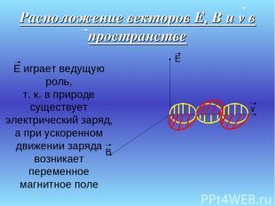 Расположение векторов E, B и v в пространстве E B v E играет ведущую роль, т. к.