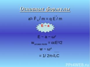 Основные формулы a= F k / m = q E / m E ~ a ~ ω2 wэл.маг.поля = εεE2/2 w ~ ω4 ν
