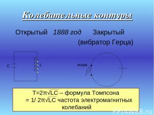 Колебательные контуры Открытый 1888 год Закрытый (вибратор Герца) искра С L Т=2π