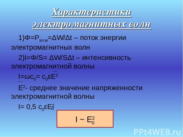 Характеристики электромагнитных волн Φ=Рэл.м=ΔW/Δt – поток энергии электромагнитных волн I=Φ/S= ΔW/SΔt – интенсивность электромагнитной волны I=ωc0= c0εE2 E2- среднее значение напряженности электромагнитной волны I= 0,5 c0εE2 0 0 I ~ E2 0