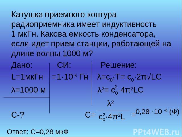 Катушка приемного контура радиоприемника имеет индуктивность 1 мкГн. Какова емкость конденсатора, если идет прием станции, работающей на длине волны 1000 м? Дано: СИ: Решение: L=1мкГн =1·10-6 Гн λ=с0·Т= с0·2π√LC λ=1000 м λ2= с0·4π2LC С-? С= = 2 λ2 с…