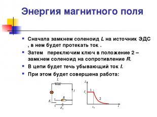 Энергия магнитного поля Сначала замкнем соленоид L на источник ЭДС , в нем будет