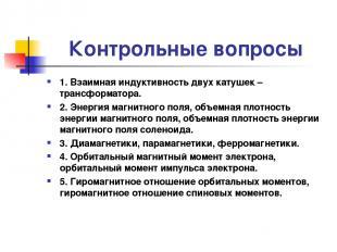 Контрольные вопросы 1. Взаимная индуктивность двух катушек – трансформатора. 2.