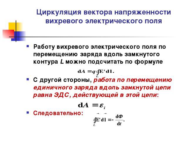 Циркуляция вектора напряженности вихревого электрического поля Работу вихревого электрического поля по перемещению заряда вдоль замкнутого контура L можно подсчитать по формуле С другой стороны, работа по перемещению единичного заряда вдоль замкнуто…