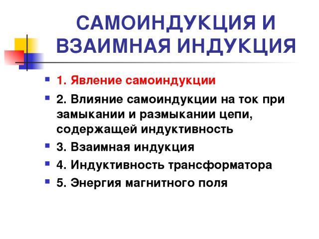 САМОИНДУКЦИЯ И ВЗАИМНАЯ ИНДУКЦИЯ 1. Явление самоиндукции 2. Влияние самоиндукции на ток при замыкании и размыкании цепи, содержащей индуктивность 3. Взаимная индукция 4. Индуктивность трансформатора 5. Энергия магнитного поля