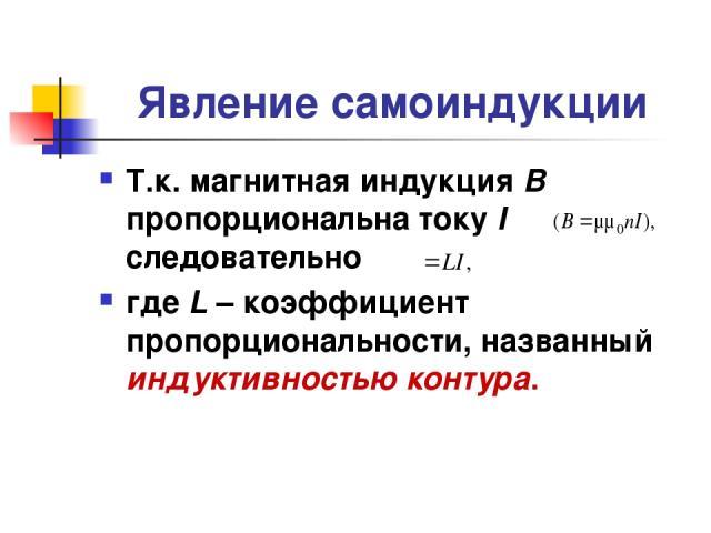 Явление самоиндукции Т.к. магнитная индукция В пропорциональна току I следовательно где L – коэффициент пропорциональности, названный индуктивностью контура.
