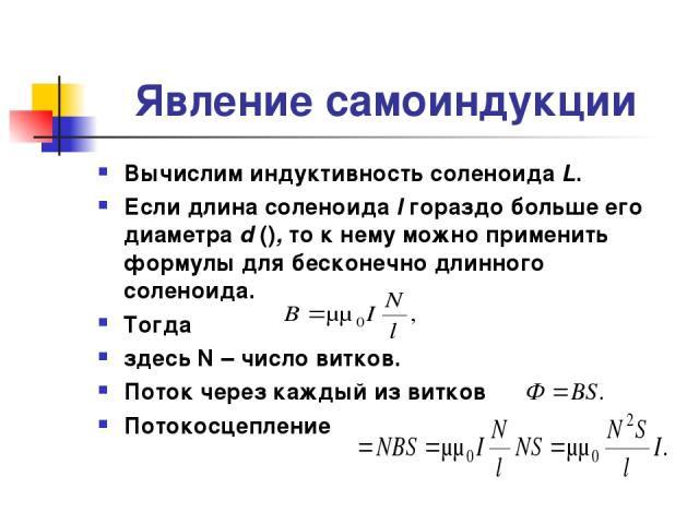 Явление самоиндукции Вычислим индуктивность соленоида L. Если длина соленоида l гораздо больше его диаметра d (), то к нему можно применить формулы для бесконечно длинного соленоида. Тогда здесь N – число витков. Поток через каждый из витков Потокос…