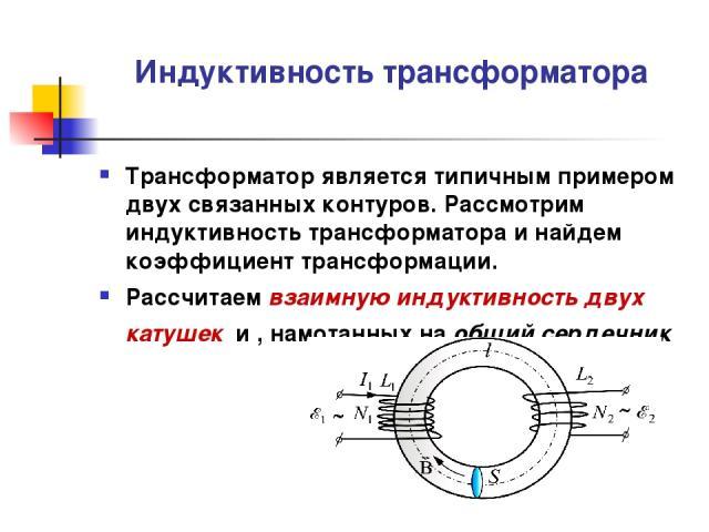Индуктивность трансформатора Трансформатор является типичным примером двух связанных контуров. Рассмотрим индуктивность трансформатора и найдем коэффициент трансформации. Рассчитаем взаимную индуктивность двух катушек и , намотанных на общий сердечник
