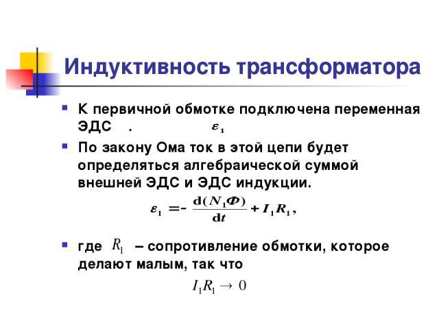 Индуктивность трансформатора К первичной обмотке подключена переменная ЭДС . По закону Ома ток в этой цепи будет определяться алгебраической суммой внешней ЭДС и ЭДС индукции. где – сопротивление обмотки, которое делают малым, так что