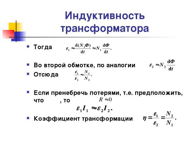Индуктивность трансформатора Тогда Во второй обмотке, по аналогии Отсюда Если пренебречь потерями, т.е. предположить, что , то Коэффициент трансформации