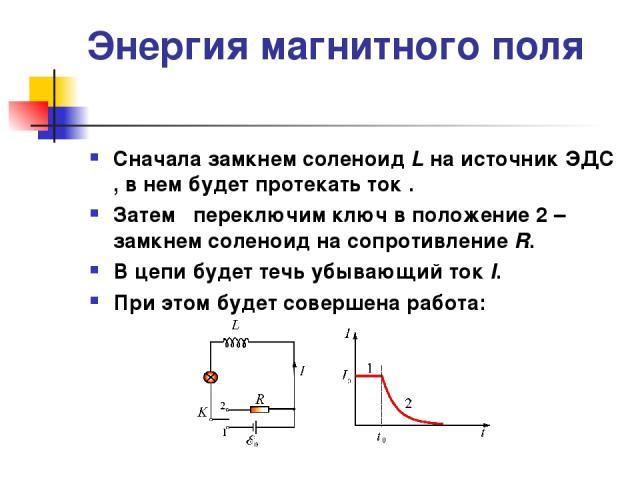 Энергия магнитного поля Сначала замкнем соленоид L на источник ЭДС , в нем будет протекать ток . Затем переключим ключ в положение 2 – замкнем соленоид на сопротивление R. В цепи будет течь убывающий ток I. При этом будет совершена работа: