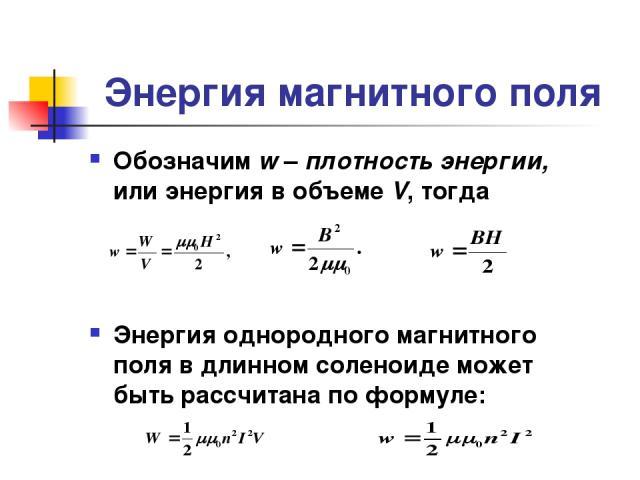 Энергия магнитного поля Обозначим w – плотность энергии, или энергия в объеме V, тогда Энергия однородного магнитного поля в длинном соленоиде может быть рассчитана по формуле: