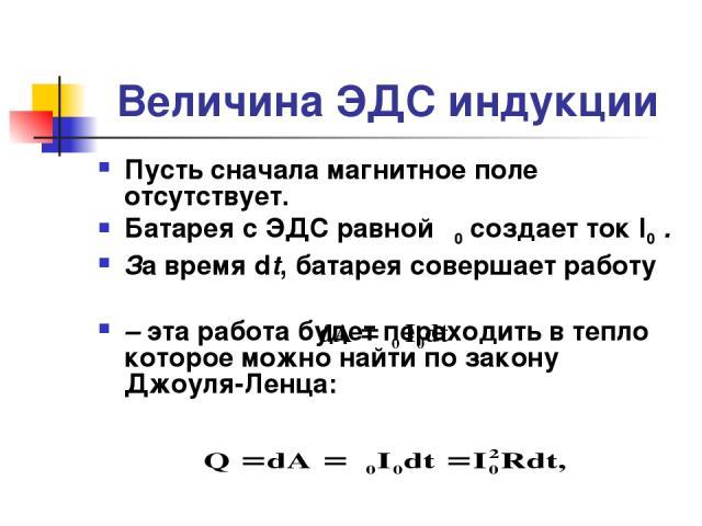 Величина ЭДС индукции Пусть сначала магнитное поле отсутствует. Батарея с ЭДС равной ε0 создает ток I0 . За время dt, батарея совершает работу – эта работа будет переходить в тепло которое можно найти по закону Джоуля-Ленца: