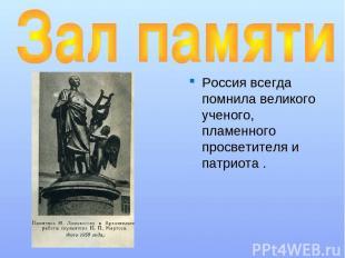 Россия всегда помнила великого ученого, пламенного просветителя и патриота .