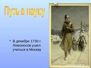В декабре 1730 г. Ломоносов ушел учиться в Москву