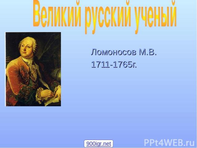 Ломоносов М.В. 1711-1765г. 900igr.net