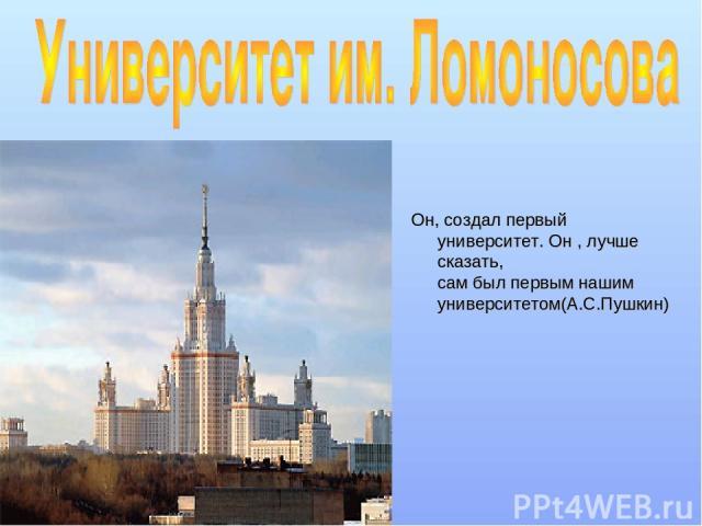 Он, создал первый университет. Он , лучше сказать, сам был первым нашим университетом(А.С.Пушкин)