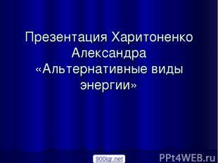 Презентация Харитоненко Александра «Альтернативные виды энергии» 900igr.net