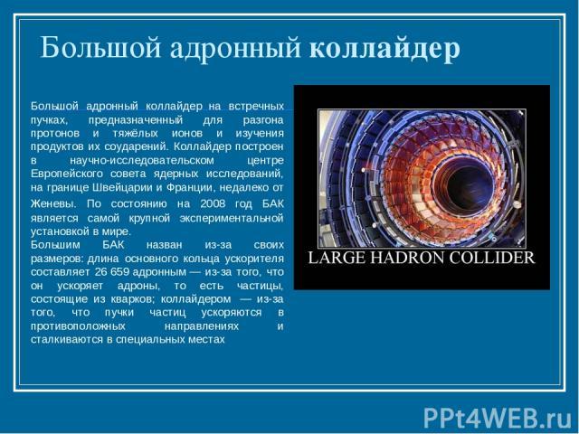 Большой адронный коллайдер Большой адронный коллайдер на встречных пучках, предназначенный для разгона протонов и тяжёлых ионов и изучения продуктов их соударений. Коллайдер построен в научно-исследовательском центре Европейского совета ядерных иссл…