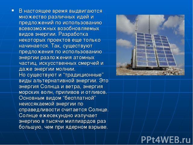В настоящее время выдвигаются множество различных идей и предложений по использованию всевозможных возобновляемых видов энергии. Разработка некоторых проектов еще только начинается. Так, существуют предложения по использованию энергии разложения ато…