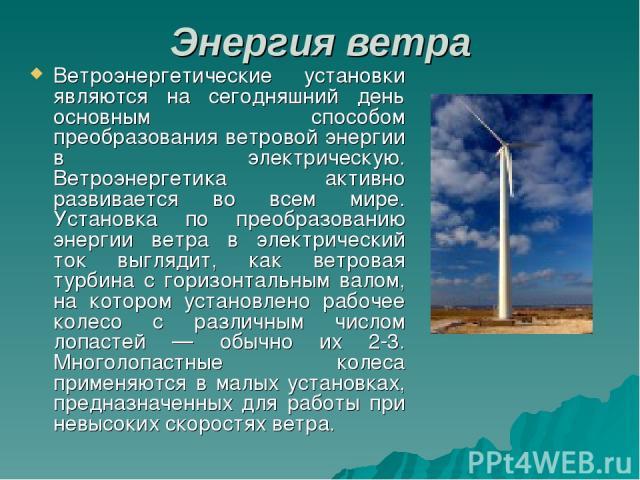 Энергия ветра Ветроэнергетические установки являются на сегодняшний день основным способом преобразования ветровой энергии в электрическую. Ветроэнергетика активно развивается во всем мире. Установка по преобразованию энергии ветра в электрический т…
