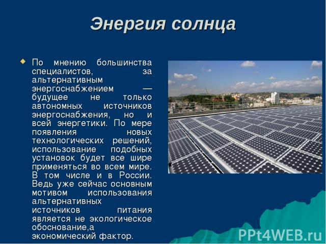 Энергия солнца По мнению большинства специалистов, за альтернативным энергоснабжением — будущее не только автономных источников энергоснабжения, но и всей энергетики. По мере появления новых технологических решений, использование подобных установок …