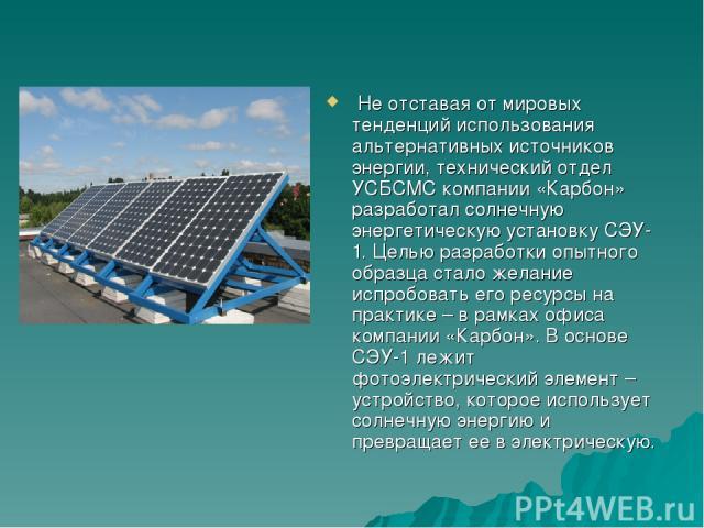 Не отставая от мировых тенденций использования альтернативных источников энергии, технический отдел УСБСМС компании «Карбон» разработал солнечную энергетическую установку СЭУ-1. Целью разработки опытного образца стало желание испробовать его ресурсы…