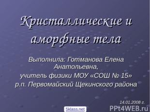 Кристаллические и аморфные тела Выполнила: Готманова Елена Анатольевна, учитель